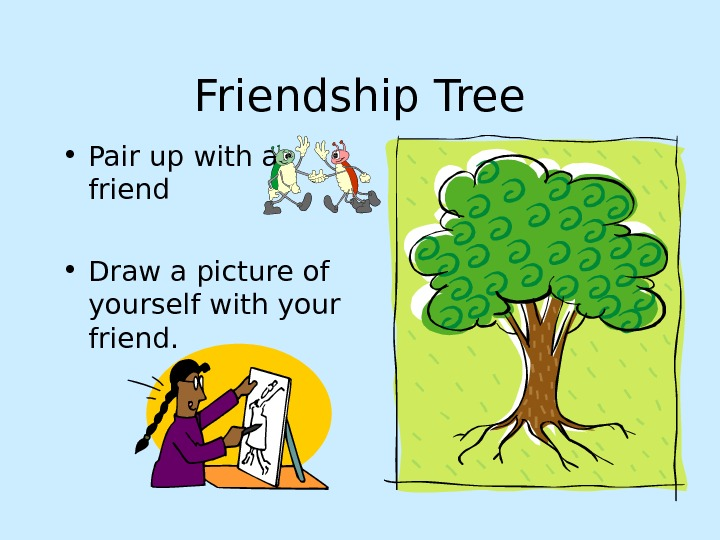 Friendship Tree • Pair up with a friend • Draw a picture of yourself with your