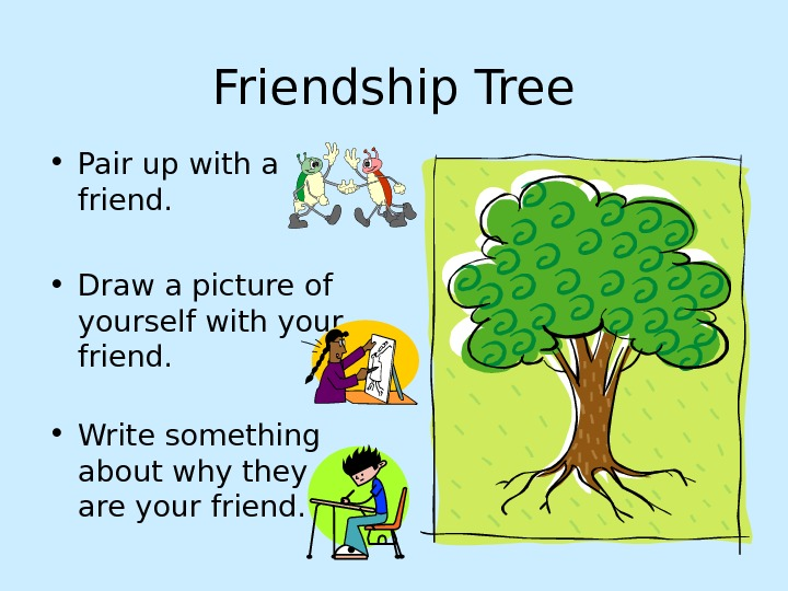 Friendship Tree • Pair up with a friend.  • Draw a picture of yourself with