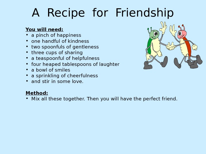 A Recipe for Friendship You will need:  • a pinch of happiness • one handful