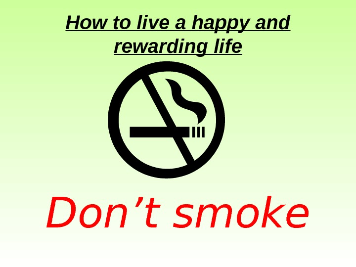 How to live a happy and rewarding life Don't smoke