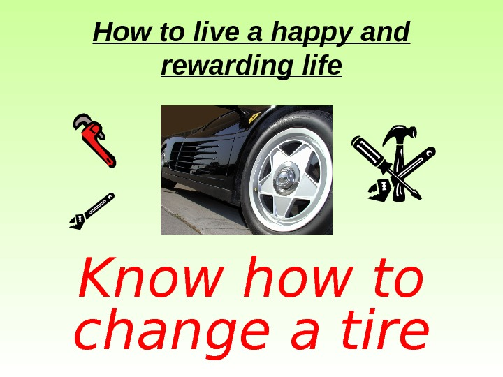 How to live a happy and rewarding life Know how to change a tire