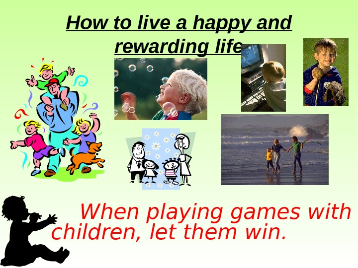 How to live a happy and rewarding life  When playing games with children,