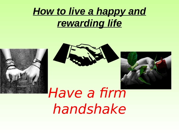 How to live a happy and rewarding life Have a firm handshake
