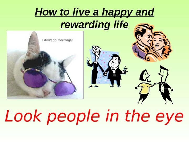 How to live a happy and rewarding life Look people in the eye