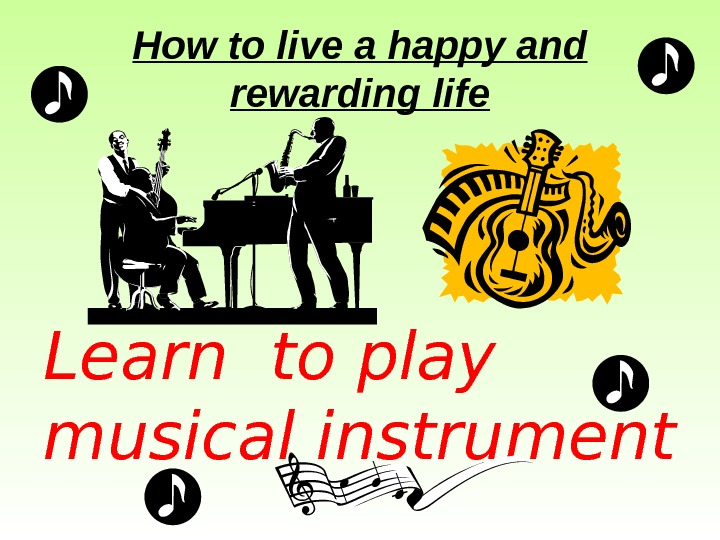 How to live a happy and rewarding life Learn to play musical instrument