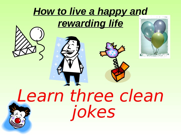 How to live a happy and rewarding life Learn three clean jokes