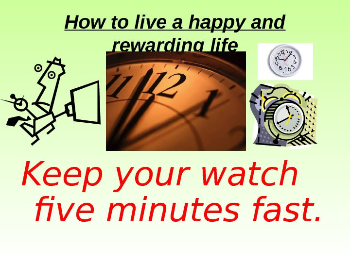 How to live a happy and rewarding life Keep your watch five minutes fast.