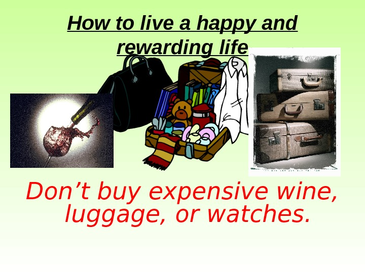 How to live a happy and rewarding life Don't buy expensive wine,  luggage,