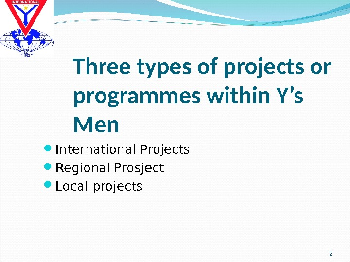 Three types of projects or programmes within Y's Men International Projects Regional Prosject Local projects 2