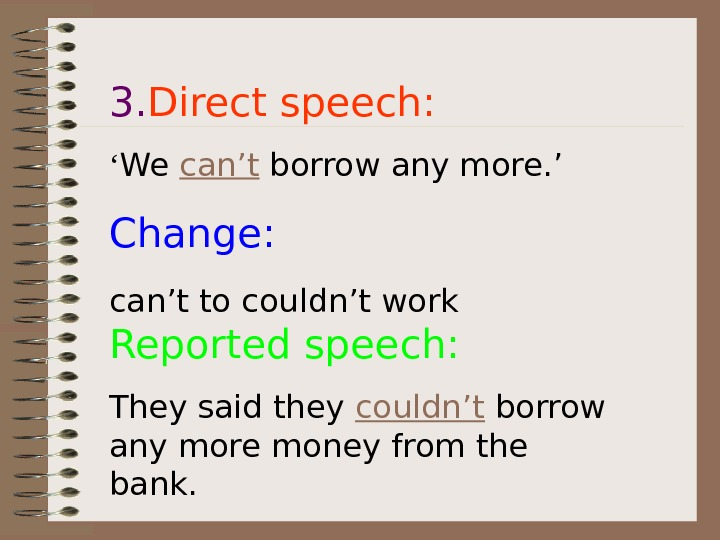 3. Direct speech: ' We can't borrow any more. ' Change: can't to couldn't