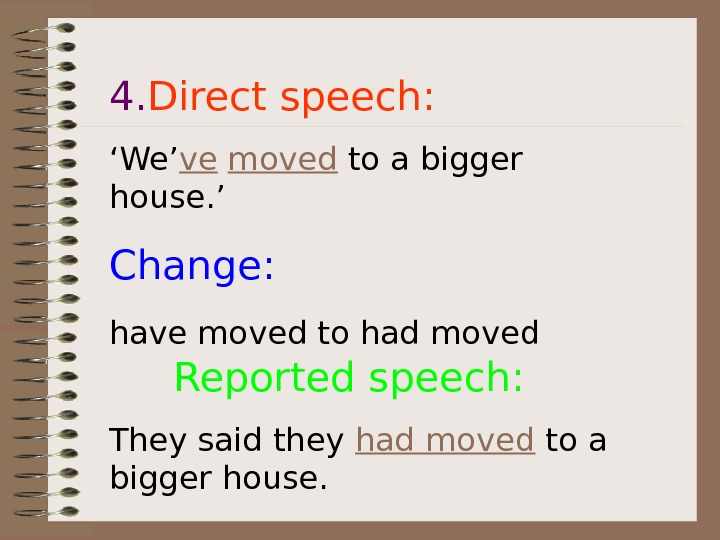 4. Direct speech: ' We' ve  moved to a bigger house. ' Change: