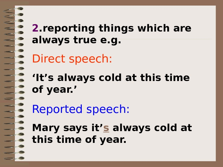 2. reporting things which are always true e. g. Direct speech:  ' It's