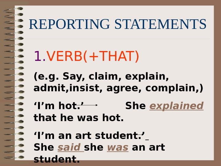 REPORTING STATEMENTS 1. VERB(+THAT) (e. g. Say, claim, explain,  admit, insist, agree, complain,