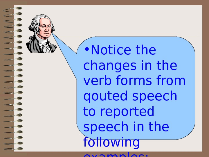 • Notice the changes in the verb forms from qouted speech to reported speech