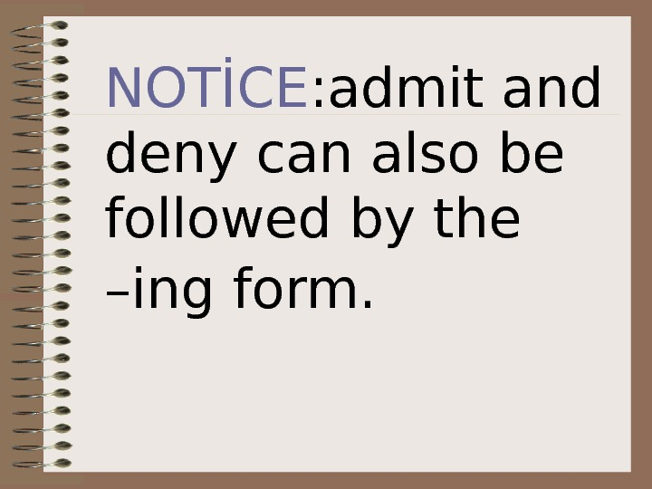 NOTİCE : admit and deny can also be followed by the –ing form.