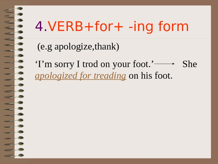 4. VERB+for+ -ing form  (e. g apologize, thank)  ' I'm sorry I