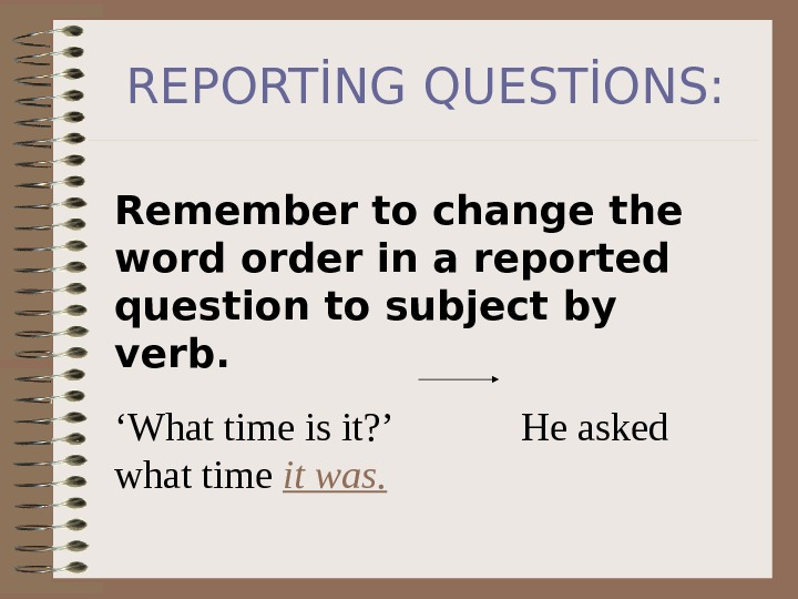 REPORTİNG QUESTİONS: Remember to change the word order in a reported question to subject