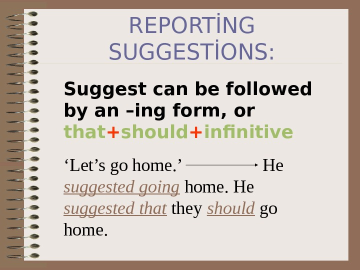 REPORTİNG SUGGESTİONS: Suggest can be followed by an –ing form, or that + should