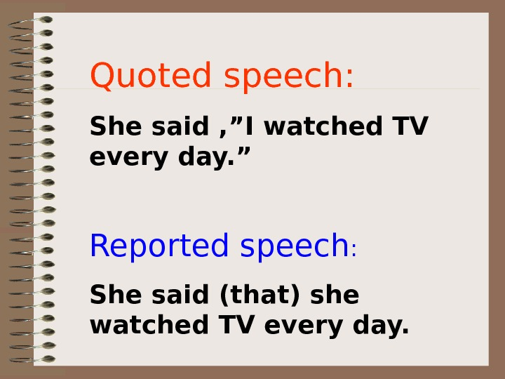 "Quoted speech: She said , ""I watched TV every day. "" Reported speech :"