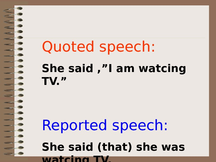 "Quoted speech: She said , ""I am watcing TV. "" Reported speech: She said"