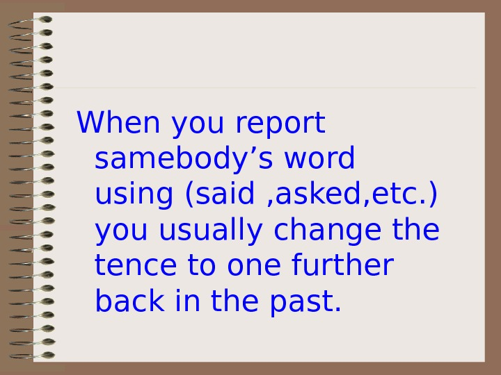 When you report samebody's word using (said , asked, etc. ) you usually change