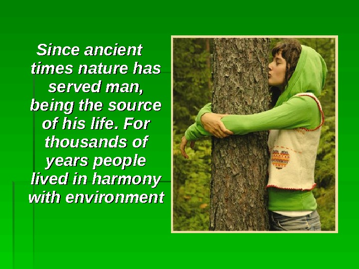 Since ancient times nature has served man,  being the source of his life. For thousands