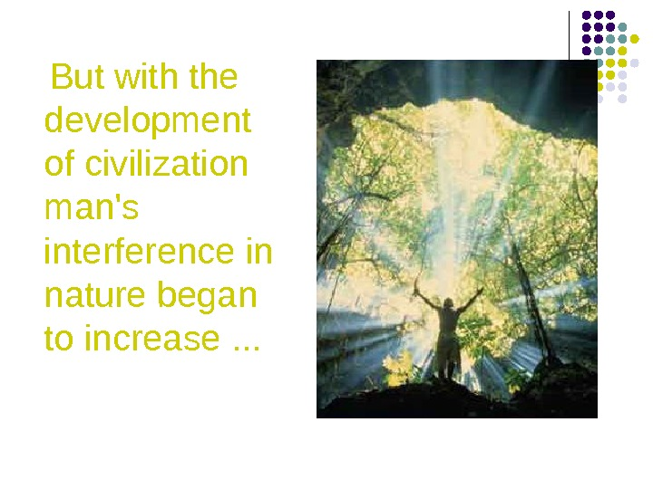 But with the development of civilization man's interference in nature began to increase. .