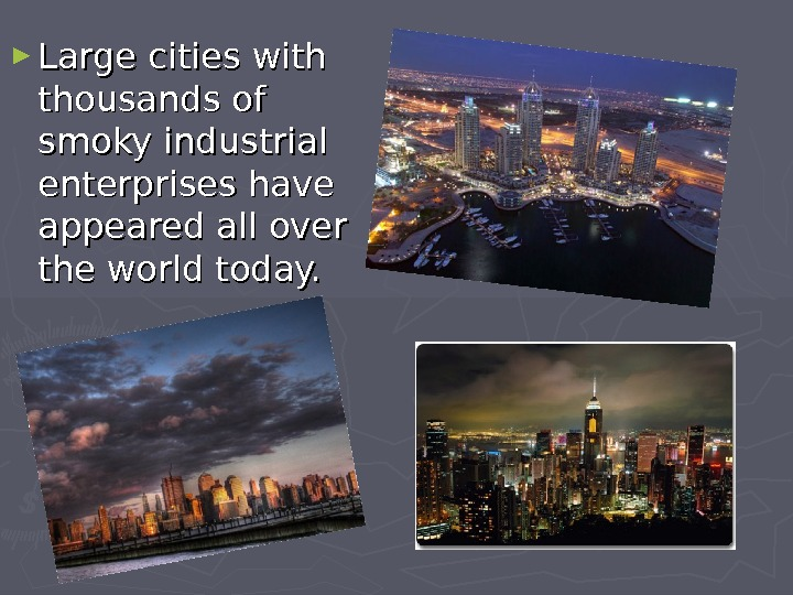 ► Large cities with thousands of smoky industrial enterprises have appeared all over the world today.