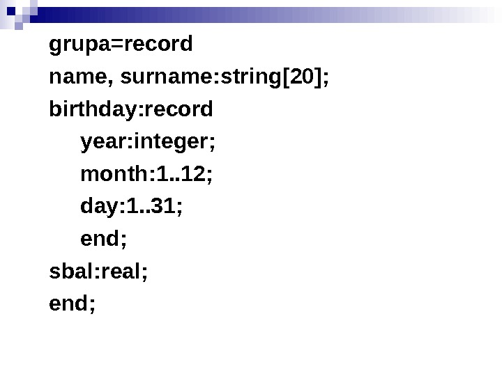 grupa=record name, surname: string[20]; birthday: record year: integer; month: 1. . 12; day: 1.