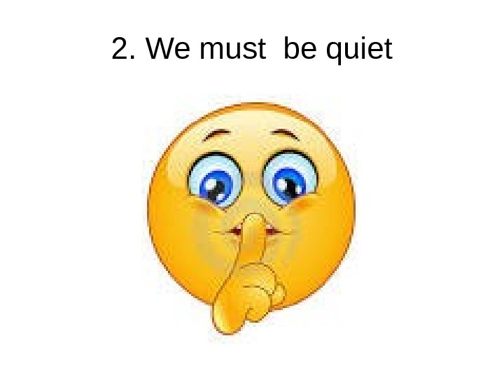 2. We must be quiet
