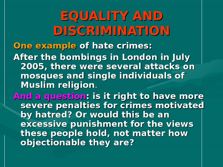 Discrimination is the selection for unfavorable treatment of an individual or individuals on the basis of: gender, race, color or ethnic or national origin, religion, disability, sexual orientation, social class, age, or as a result of any conditions or requirements that do not accord with the principles of .