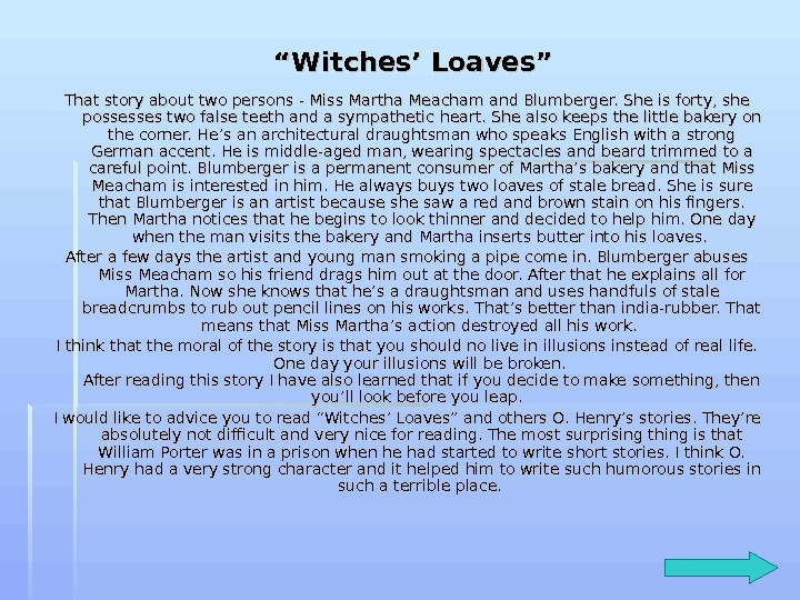 witches loaves The story witches' loaves was written by o henry from the title, i think the story is about witches and what they like as their food, most likely bread on the other hand, it might be about why witches love bread, or what.