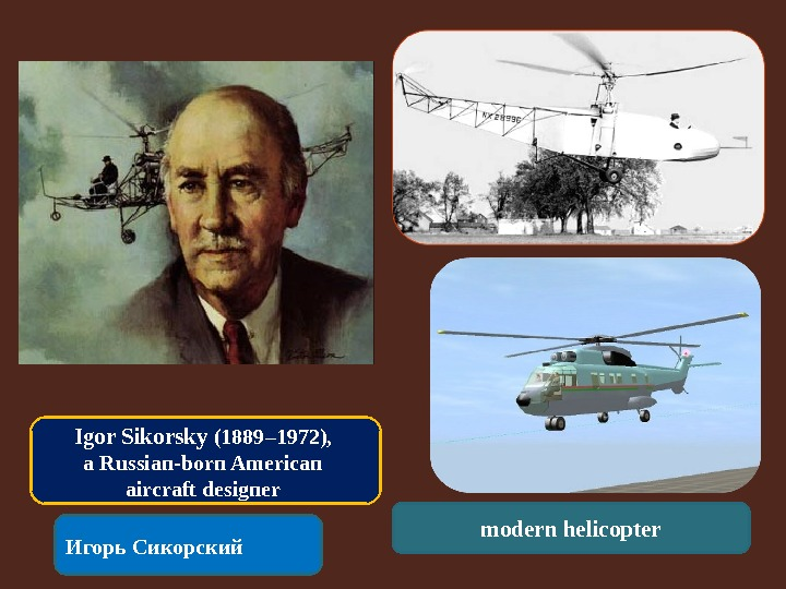 a brief look at igor sikorsky Igor sikorsky was an important part of aviation history, from the flight of wright brothers to the exploration of space who was sikorsky, and what were some of the advances he made in the field of aviation what physics principles are required to make a vertical take-off and landing craft—a.