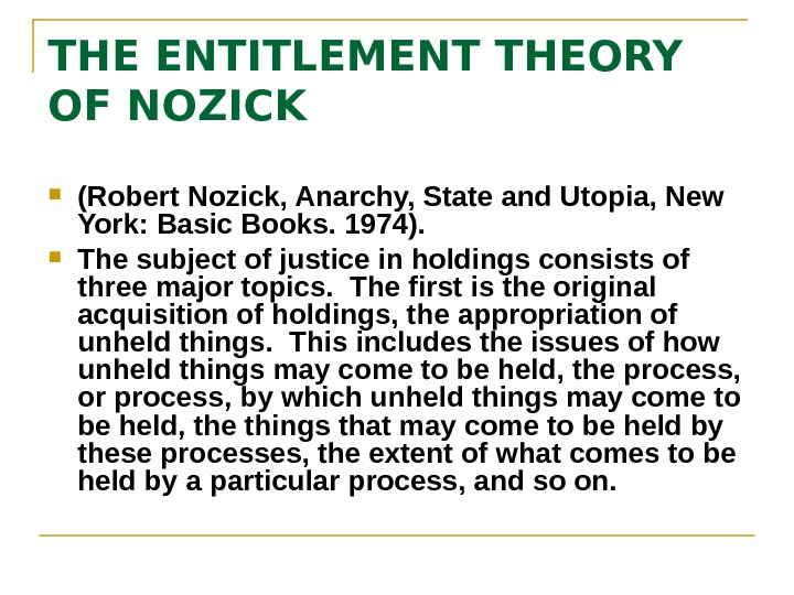 entitlement theory of justice Nozick's entitlement theory: a theory of distributive justice requires three subsidiary principles: 1 of justice in acquisition: how to acquire a holding justly from nature 2 of justice in transfer: how to transfer holdings justly 3 of justice in rectification: how to correct an earlier injustice.