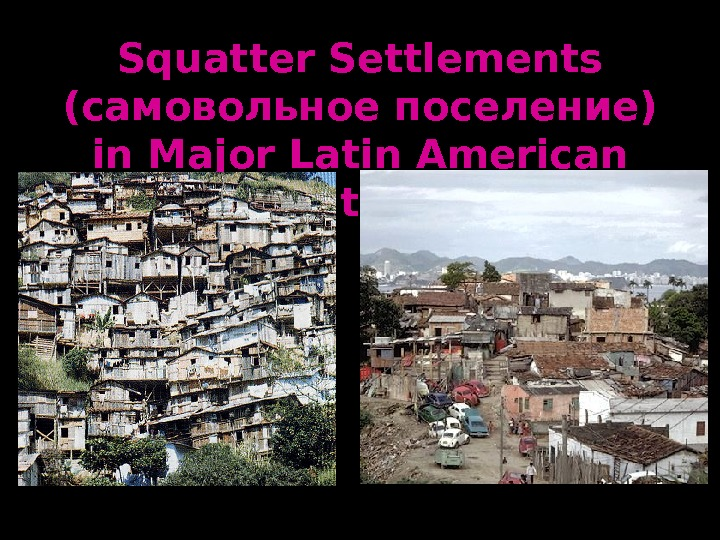 squatter settlements Urban squatters and slums adopting a rational approach: manifestation of income and other gaps in health, education, skills, etc can be seen in slums and squatter settlements of most urban areas in developing countries.