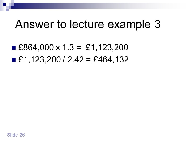 Answer to lecture example 3 £864,000 x 1.3 =  £1,123,200  £1,123,200 /