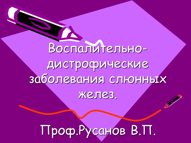 Воспалительно- дистрофические  заболевания слюнных желез.  Проф.Русанов В.П.