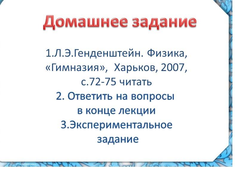 Домашнее задание 1.Л.Э.Генденштейн. Физика,  «Гимназия»,  Харьков, 2007,  с.72-75 читать 2. Ответить