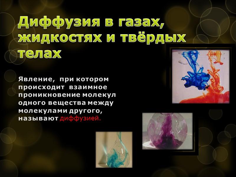 Диффузия в газах, жидкостях и твёрдых телах Явление,  при котором происходит  взаимное