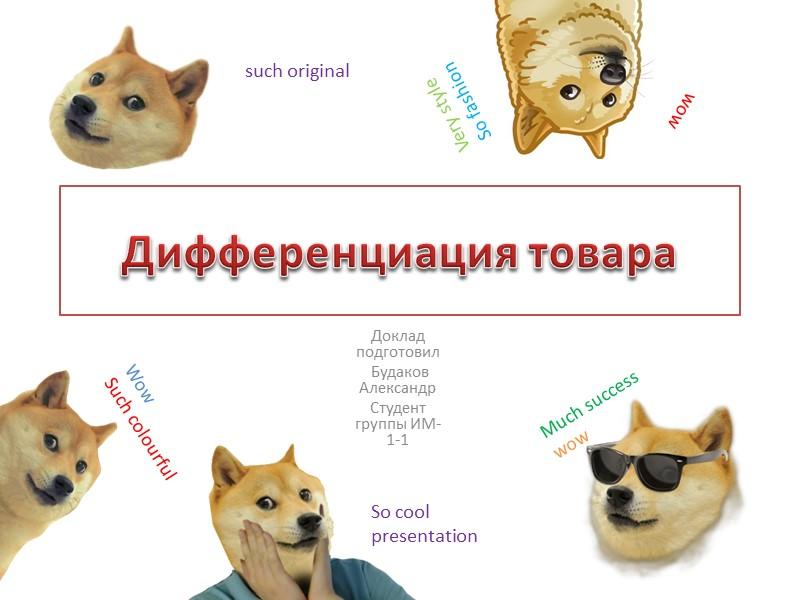Дифференциация товара Доклад подготовил  Будаков Александр Студент группы ИМ-1-1 Wow Such colourful Much