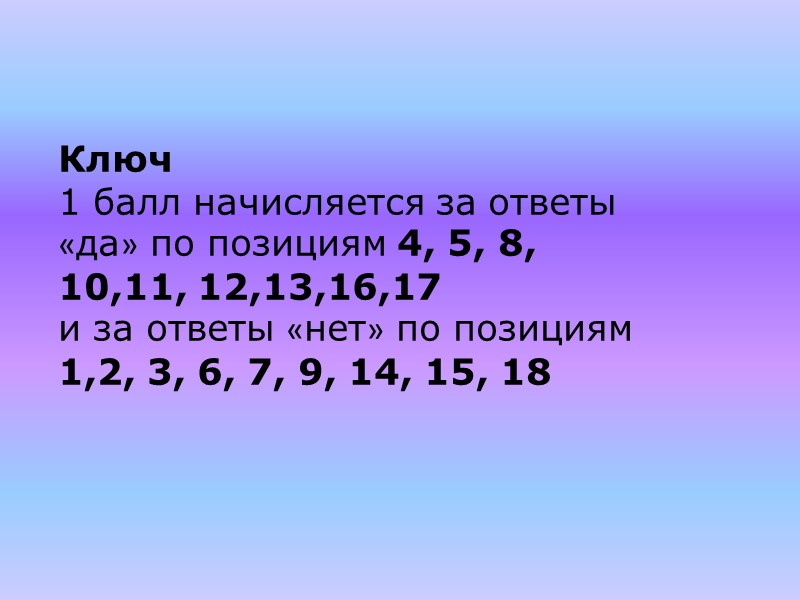 Ключ 1 балл начисляется за ответы «да» по позициям 4, 5, 8, 10,11, 12,13,16,17