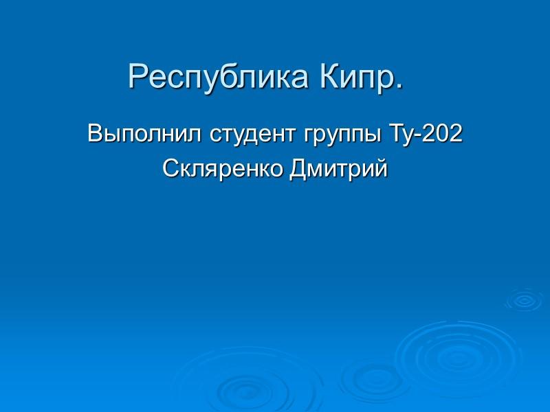 Республика Кипр. Выполнил студент группы Ту-202 Скляренко Дмитрий