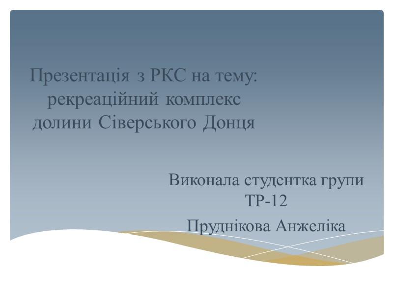 Презентація з РКС на тему: рекреаційний комплекс долини Сіверського Донця Виконала студентка групи ТР-12
