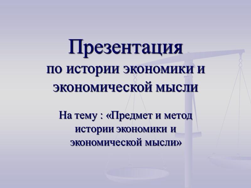 Презентация  по истории экономики и экономической мысли На тему : «Предмет и метод