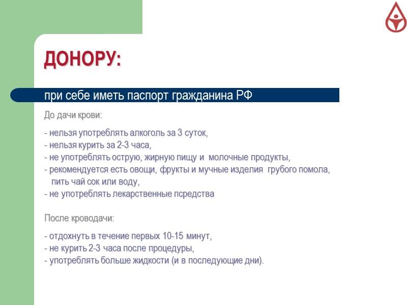 ДОНОРУ:   при себе иметь паспорт гражданина РФ  До дачи крови: