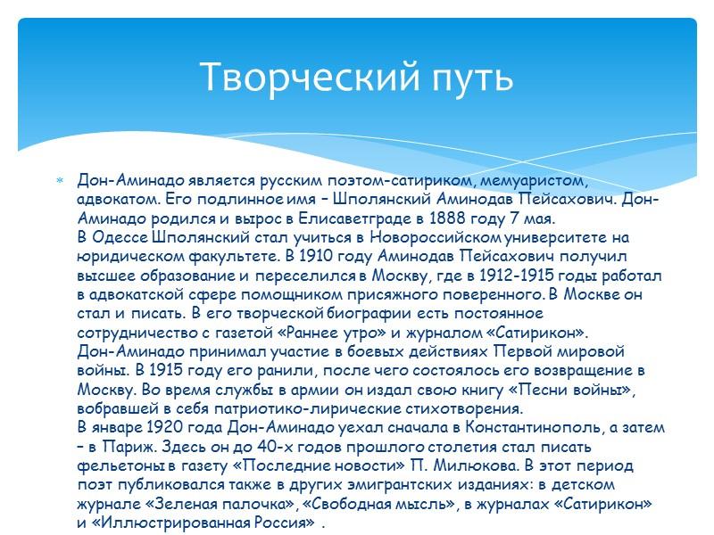 Дон-Аминадо является русским поэтом-сатириком, мемуаристом, адвокатом. Его подлинное имя – Шполянский Аминодав Пейсахович. Дон-Аминадо