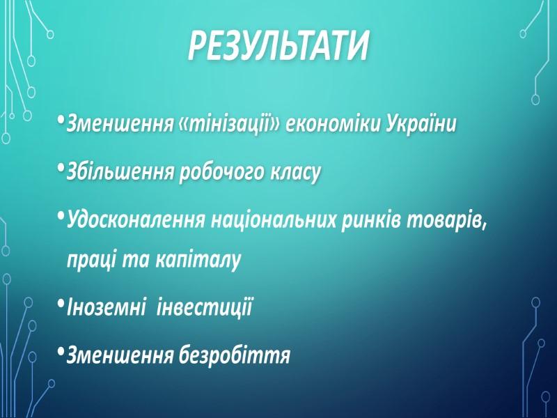 Результати Зменшення «тінізації» економіки України Збільшення робочого класу  Удосконалення національних ринків товарів, праці