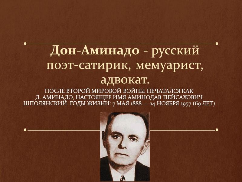 Дон-Аминадо - русский поэт-сатирик, мемуарист, адвокат.  После Второй мировой войны печатался как