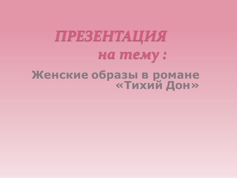 ПРЕЗЕНТАЦИЯ на тему : Женские образы в романе «Тихий Дон»