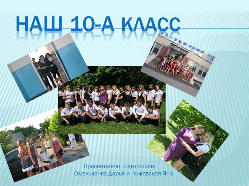 Наш 10-А класс       Презентацию подготовили : Омельченко Дарья